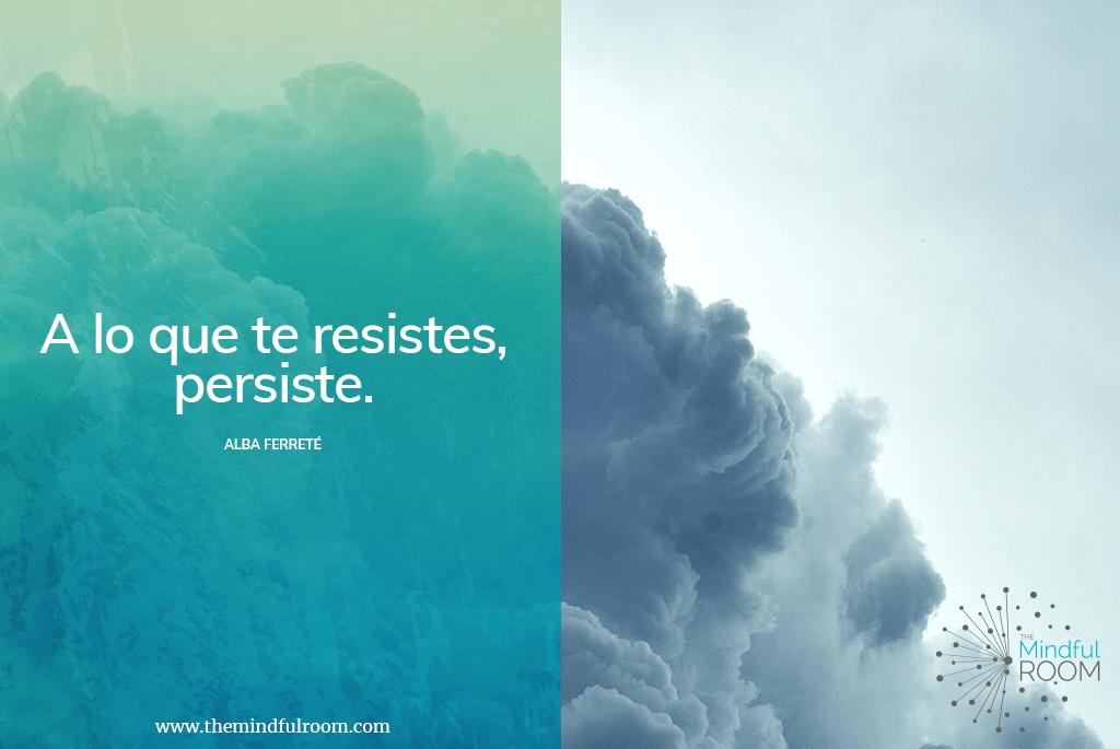 A lo que te resistes, persiste.
